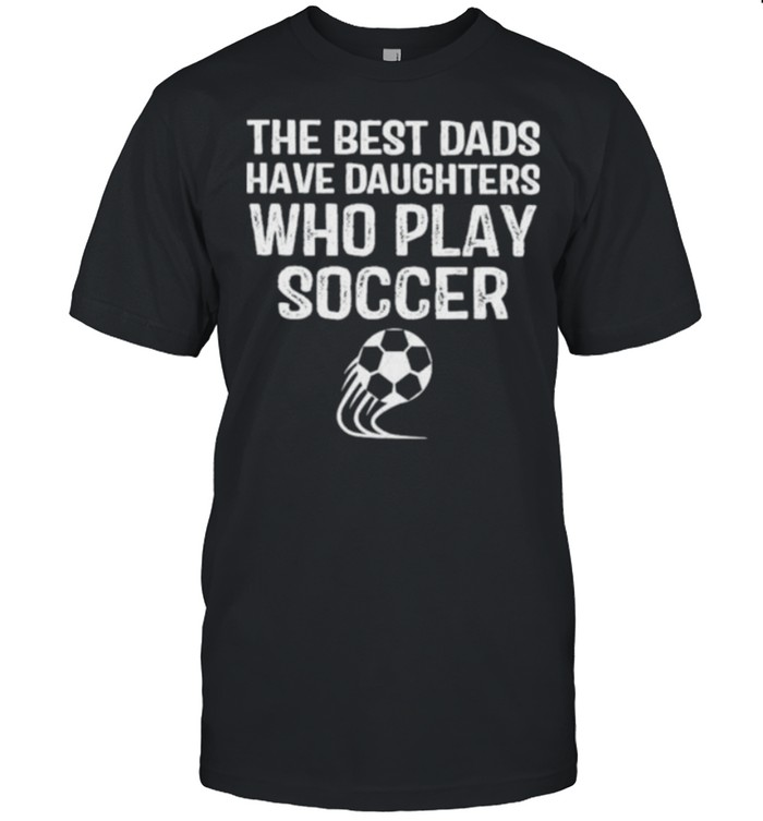The Best Dads Have Daughters Who Play Soccer  Classic Men's T-shirt