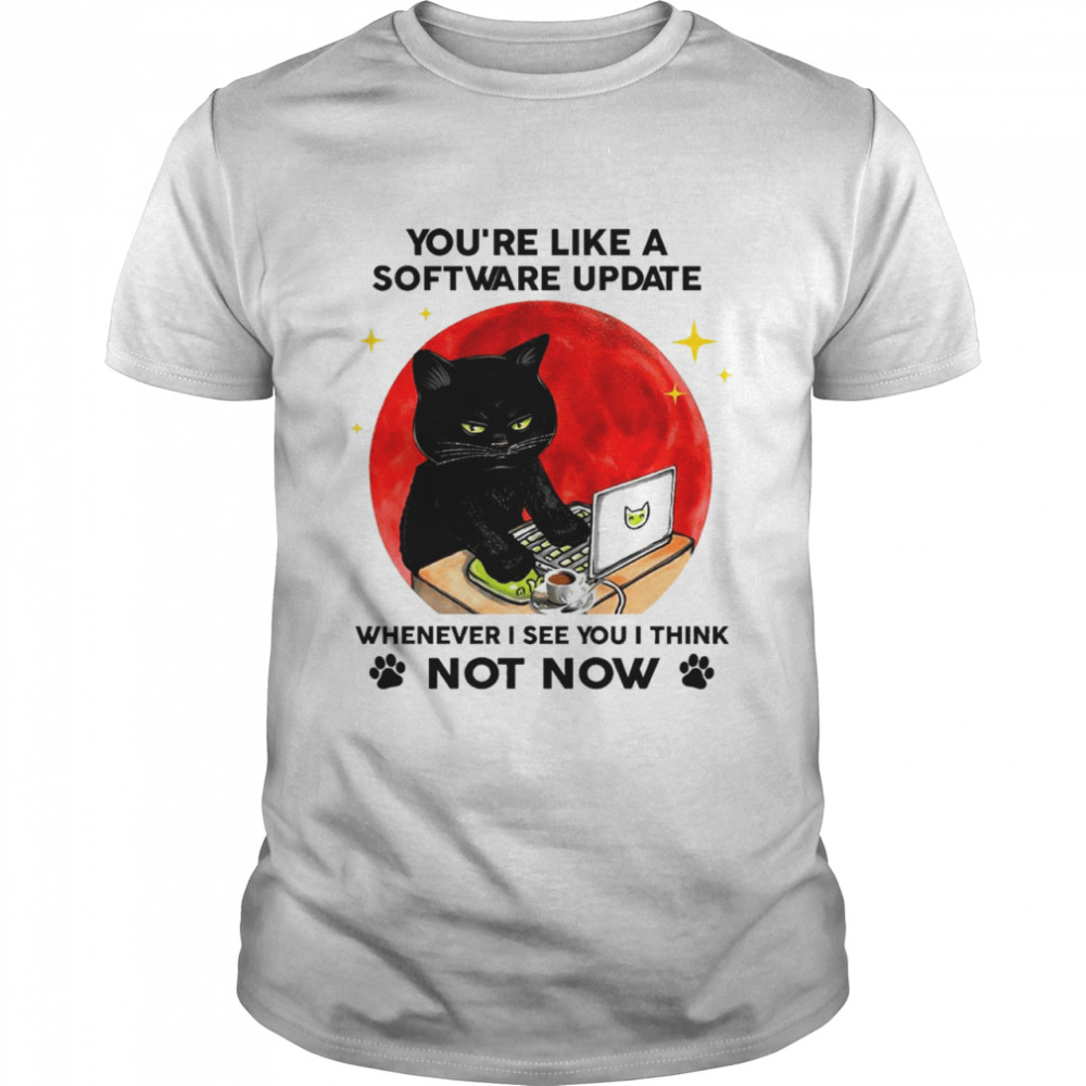 black cat youre like a software update whenever I see you I think not now shirt Classic Men's T-shirt