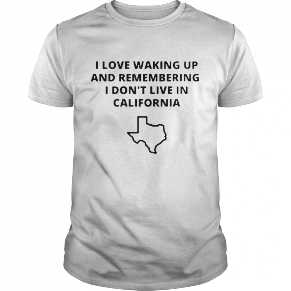 Texas I love waking up and remembering I don't live in California shirt Classic Men's T-shirt