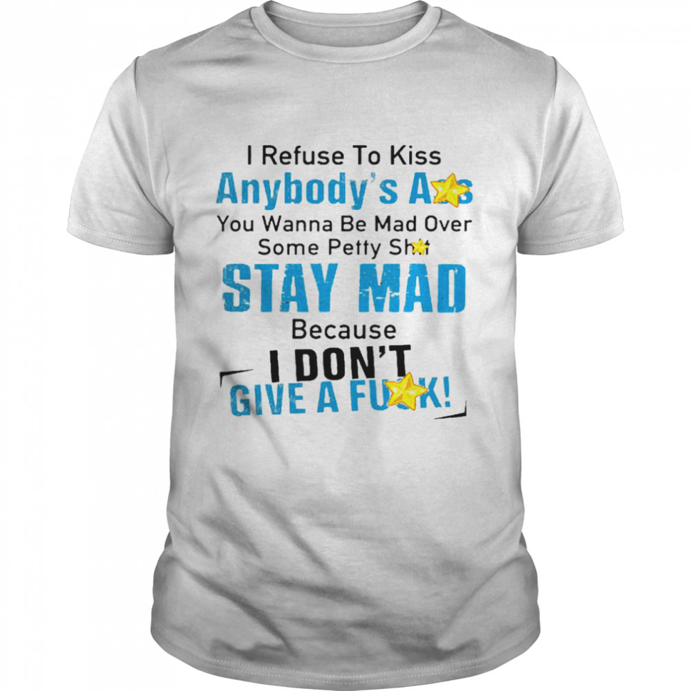 I refuse to kiss anybody's ass you wanna be mad over some petty shit stay mad shirt Classic Men's T-shirt