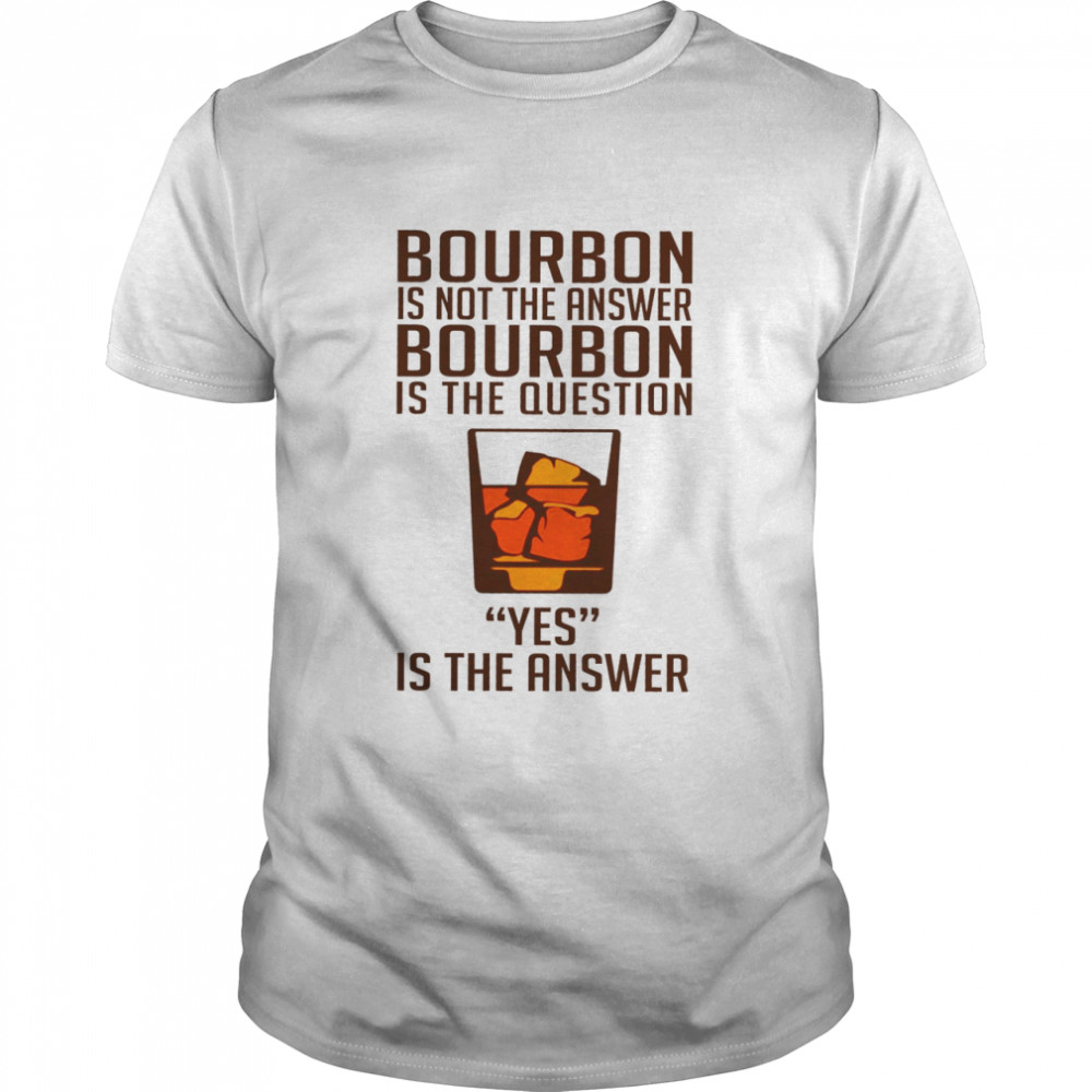 Bourbon is not the answer bourbon is the question yes is the answer shirt Classic Men's T-shirt